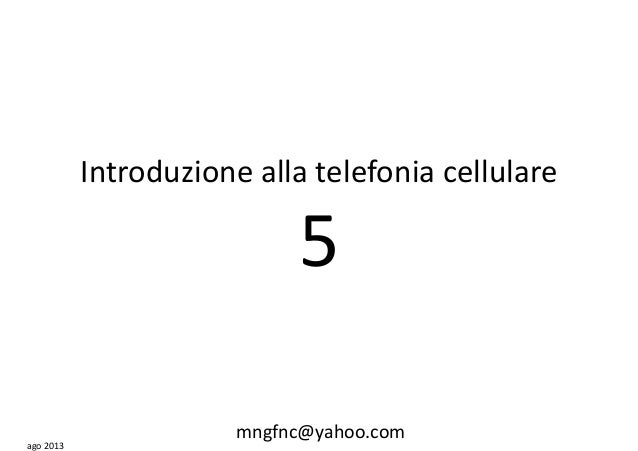 Introduzione alla telefonia cellulare 5 ago 2013 mngfnc@yahoo.com