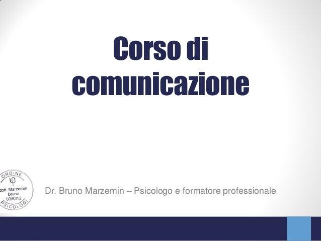 Corso di      comunicazioneDr. Bruno Marzemin – Psicologo e formatore professionale