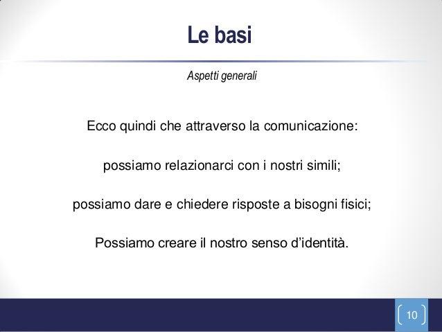 Le basi                   Aspetti generali  Ecco quindi che attraverso la comunicazione:     possiamo relazionarci con i n...