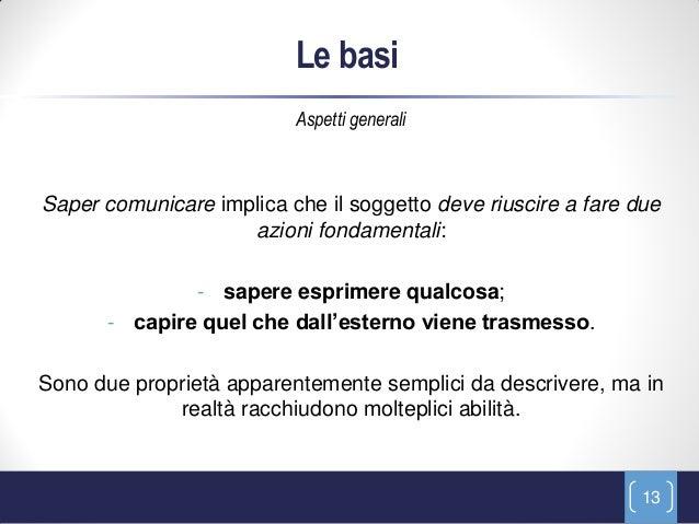 Le basi                          Aspetti generaliSaper comunicare implica che il soggetto deve riuscire a fare due        ...