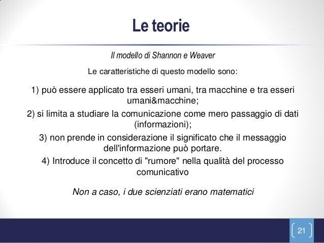 Le teorie                     Il modello di Shannon e Weaver               Le caratteristiche di questo modello sono: 1) p...