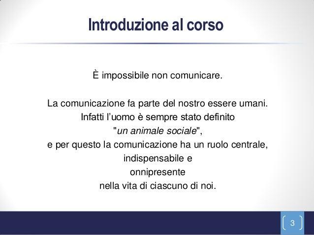 Introduzione al corso          È impossibile non comunicare.La comunicazione fa parte del nostro essere umani.        Infa...