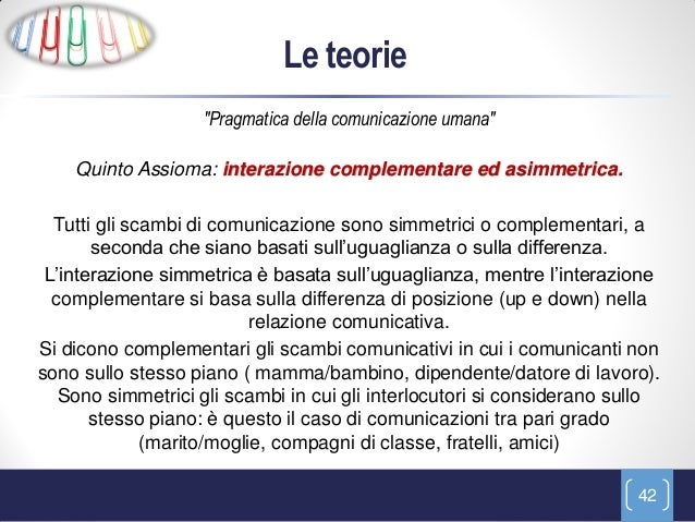 """Le teorie                   """"Pragmatica della comunicazione umana""""    Quinto Assioma: interazione complementare ed asimmet..."""