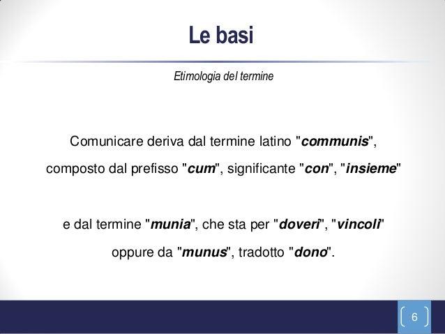 """Le basi                    Etimologia del termine   Comunicare deriva dal termine latino """"communis"""",composto dal prefisso ..."""