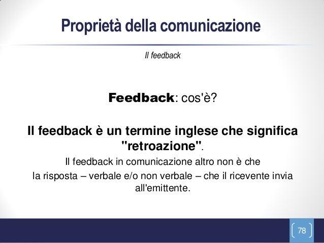 Proprietà della comunicazione                          Il feedback                 Feedback: cosè?Il feedback è un termine...