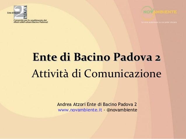 Ente di Bacino Padova 2Attività di Comunicazione    Andrea Atzori Ente di Bacino Padova 2    www.novambiente.it - @novambi...