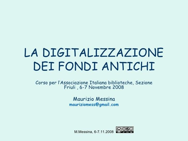 LA DIGITALIZZAZIONE DEI FONDI ANTICHI Corso per l'Associazione Italiana biblioteche, Sezione Friuli , 6-7 Novembre 2008 Ma...