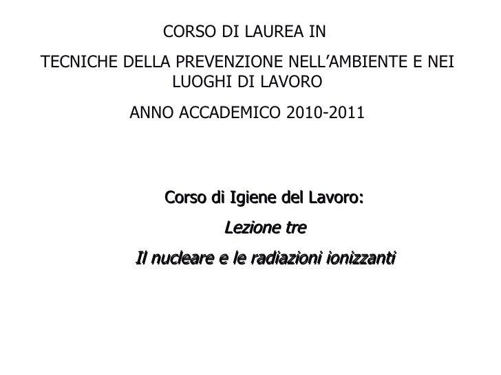 Corso di Igiene del Lavoro: Lezione tre Il nucleare e le radiazioni ionizzanti CORSO DI LAUREA IN  TECNICHE DELLA PREVENZI...