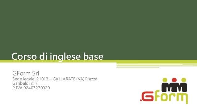 Corso di inglese baseGForm SrlSede legale: 21013 – GALLARATE (VA) PiazzaGaribaldi n. 7P. IVA 02407270020