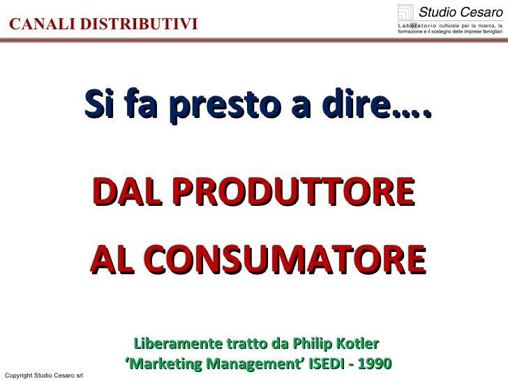 Copyright Studio Cesaro srl CANALI DISTRIBUTIVI Si fa presto a dire…. DAL PRODUTTORE  AL CONSUMATORE Liberamente tratto da...