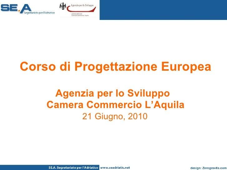 Corso di Progettazione Europea Agenzia per lo Sviluppo  Camera Commercio L'Aquila   21 Giugno, 2010