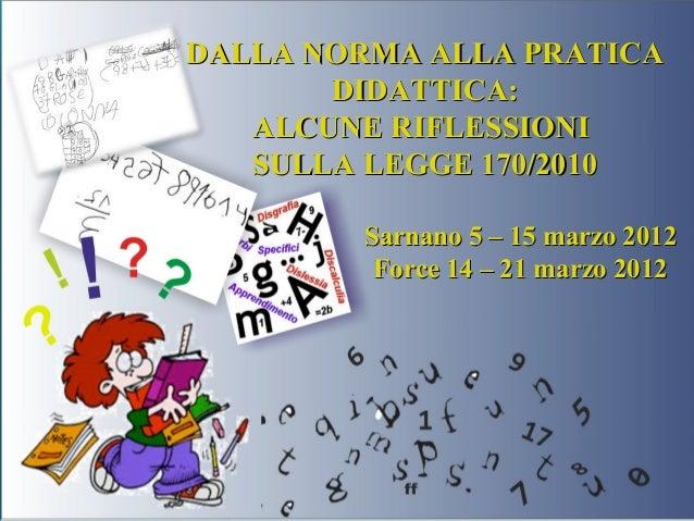 DALLA NORMA ALLA PRATICA DIDATTICA: ALCUNE RIFLESSIONI SULLA LEGGE 170/2010 Sarnano 5 – 15 marzo 2012 Force 14 – 21 marzo ...