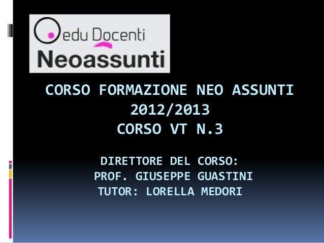 CORSO FORMAZIONE NEO ASSUNTI2012/2013CORSO VT N.3DIRETTORE DEL CORSO:PROF. GIUSEPPE GUASTINITUTOR: LORELLA MEDORI