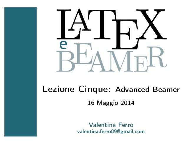 Lezione Cinque: Advanced Beamer 16 Maggio 2014 Valentina Ferro valentina.ferro89@gmail.com