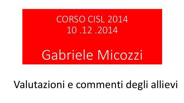 CORSO CISL 2014 10 .12 .2014 Gabriele Micozzi Valutazioni e commenti degli allievi