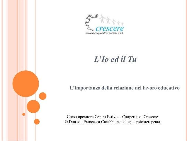 L'Io ed il Tu  L'importanza della relazione nel lavoro educativo Corso operatore Centro Estivo - Cooperativa Crescere© Dot...