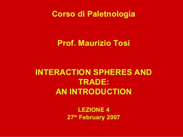 Corso di Paletnologia Prof. Maurizio Tosi INTERACTION SPHERES AND TRADE: AN INTRODUCTION LEZIONE 4 27th February 2007