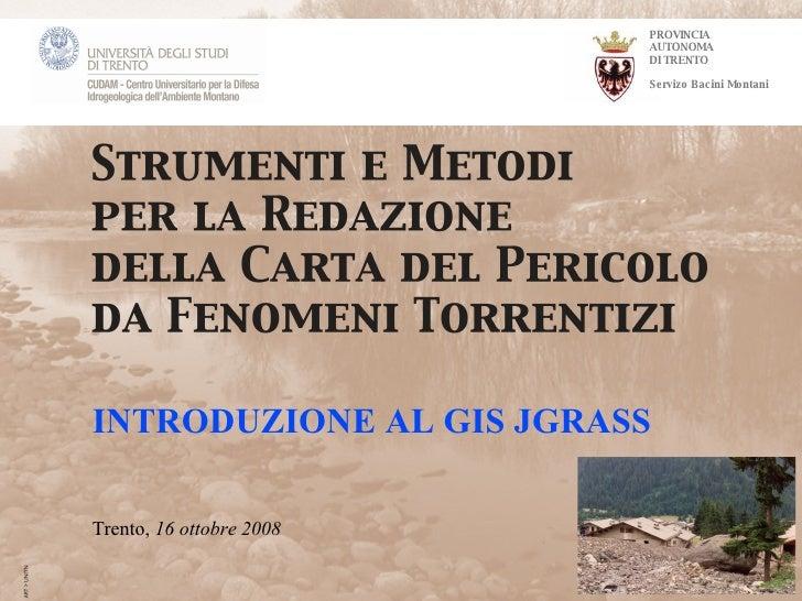 PROVINCIA AUTONOMA DI TRENTO Servizo Bacini Montani INTRODUZIONE AL GIS JGRASS Trento,  16 ottobre 2008