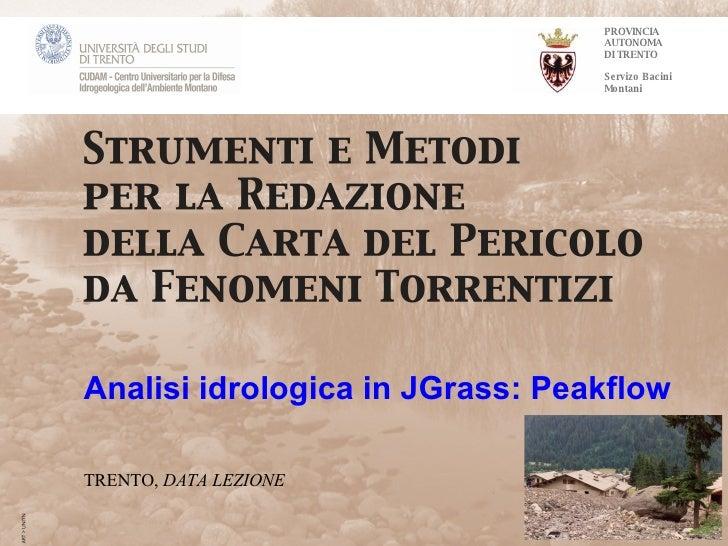 PROVINCIA AUTONOMA DI TRENTO Servizo Bacini Montani Analisi idrologica in JGrass:  Peakflow TRENTO,  DATA LEZIONE