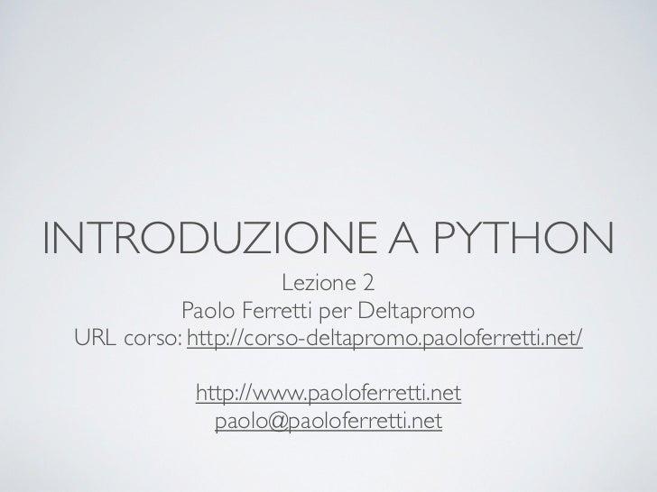 INTRODUZIONE A PYTHON                       Lezione 2           Paolo Ferretti per Deltapromo URL corso: http://corso-delt...