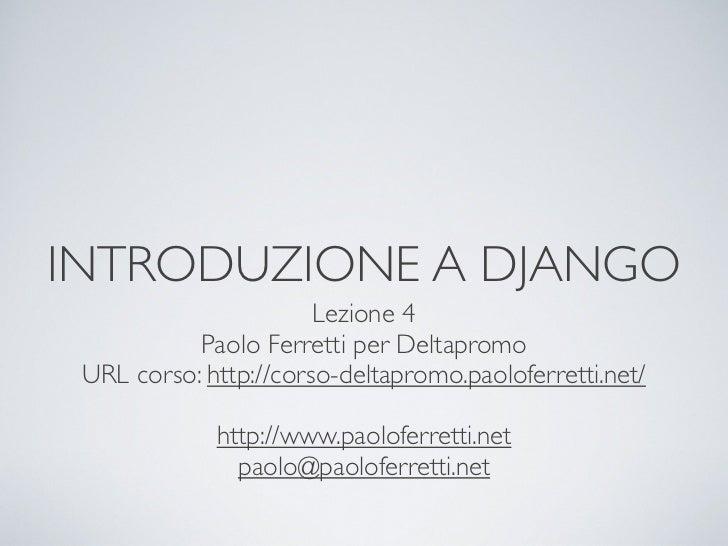 INTRODUZIONE A DJANGO                       Lezione 4           Paolo Ferretti per Deltapromo URL corso: http://corso-delt...