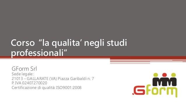 """Corso """"la qualita' negli studiprofessionali""""GForm SrlSede legale:21013 – GALLARATE (VA) Piazza Garibaldi n. 7P. IVA 024072..."""