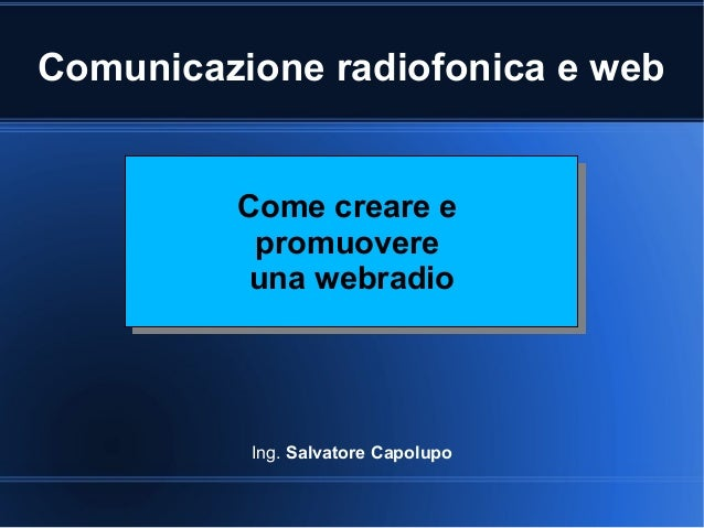Comunicazione radiofonica e web Ing. Salvatore Capolupo Come creare e promuovere una webradio Come creare e promuovere una...