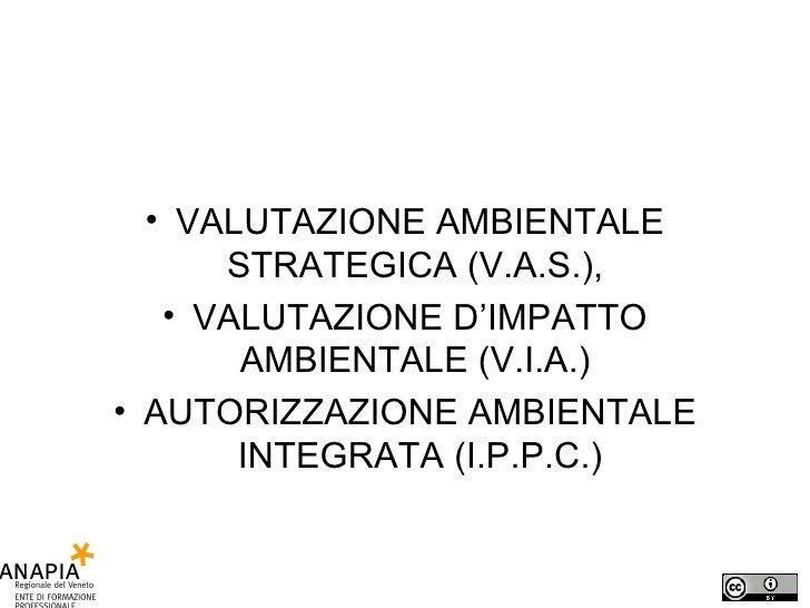 <ul><li>VALUTAZIONE AMBIENTALE STRATEGICA (V.A.S.),  </li></ul><ul><li>VALUTAZIONE D'IMPATTO AMBIENTALE (V.I.A.)  </li></u...