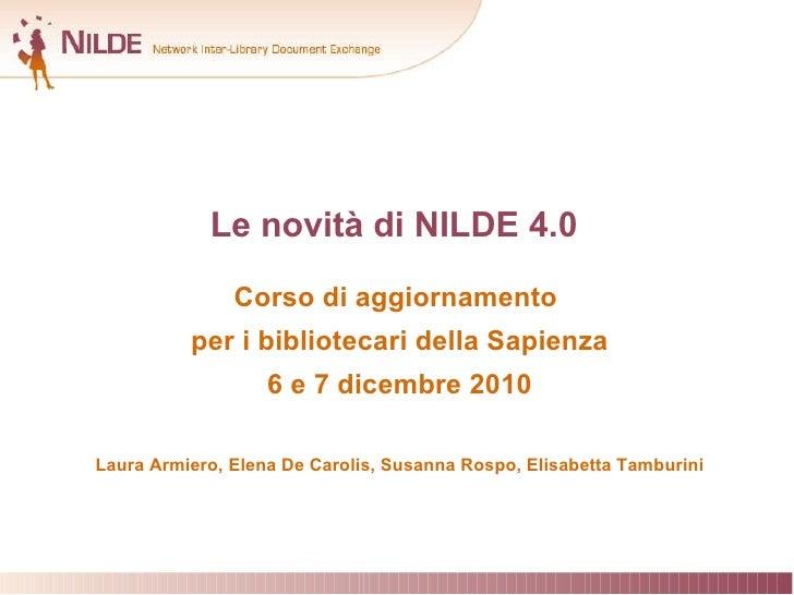 Le novità di NILDE 4.0 Corso di aggiornamento  per i bibliotecari della Sapienza 6 e 7 dicembre 2010 Laura Armiero, Elena ...