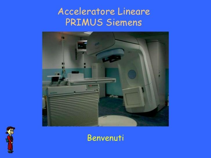 Acceleratore Lineare PRIMUS Siemens      Benvenuti