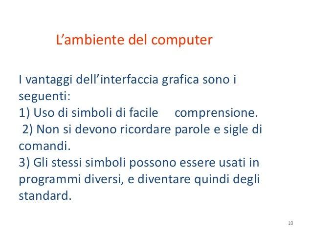 L'ambiente del computerI vantaggi dell'interfaccia grafica sono iseguenti:1) Uso di simboli di facile comprensione. 2) Non...