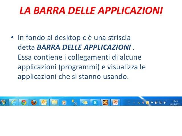 LA BARRA DELLE APPLICAZIONI• In fondo al desktop cè una striscia  detta BARRA DELLE APPLICAZIONI .  Essa contiene i colleg...