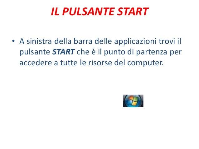 IL PULSANTE START• A sinistra della barra delle applicazioni trovi il  pulsante START che è il punto di partenza per  acce...