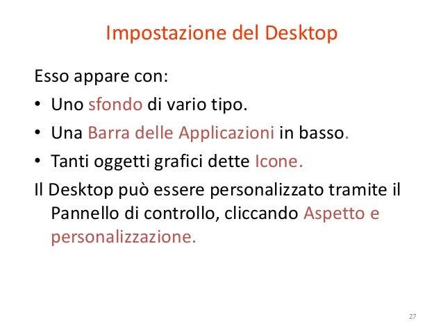 Impostazione del DesktopEsso appare con:• Uno sfondo di vario tipo.• Una Barra delle Applicazioni in basso.• Tanti oggetti...