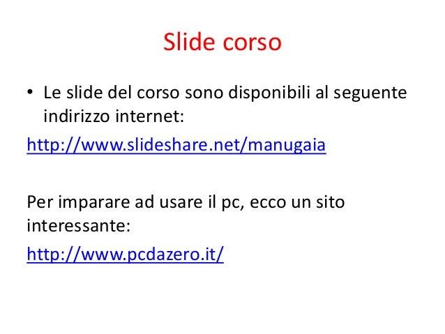 Slide corso• Le slide del corso sono disponibili al seguente  indirizzo internet:http://www.slideshare.net/manugaiaPer imp...
