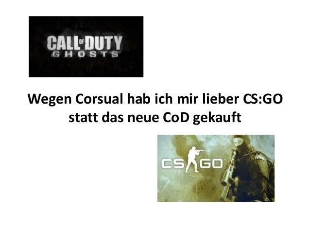 Wegen Corsual hab ich mir lieber CS:GO statt das neue CoD gekauft