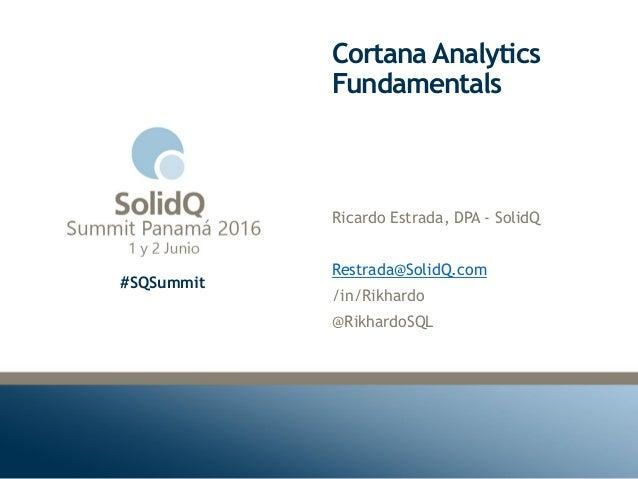 #SQSummit Cortana Analytics Fundamentals Ricardo Estrada, DPA - SolidQ Restrada@SolidQ.com /in/Rikhardo @RikhardoSQL