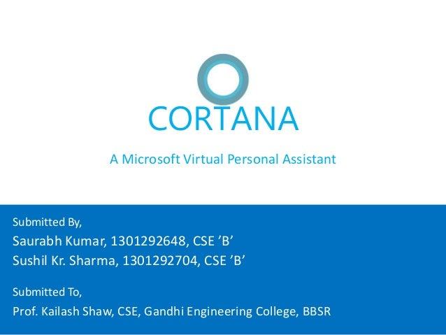 CORTANA A Microsoft Virtual Personal Assistant Saurabh Kumar, 1301292648, CSE 'B' Sushil Kr. Sharma, 1301292704, CSE 'B' S...