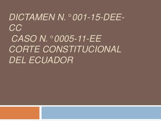 DICTAMEN N.° 001-15-DEE- CC CASO N.° 0005-11-EE CORTE CONSTITUCIONAL DEL ECUADOR