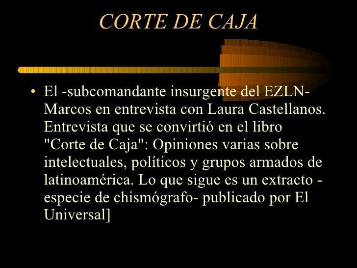 CORTE DE CAJA <ul><li>El -subcomandante insurgente del EZLN- Marcos en entrevista con Laura Castellanos. Entrevista que se...