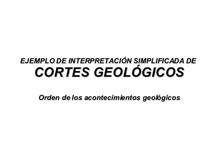 EJEMPLO DE INTERPRETACIÓN SIMPLIFICADA DE  CORTES GEOLÓGICOS Orden de los acontecimientos geológicos