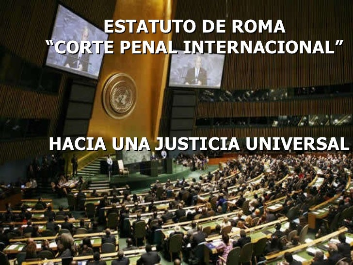 """ESTATUTO DE ROMA """" CORTE PENAL INTERNACIONAL"""" HACIA UNA JUSTICIA UNIVERSAL"""