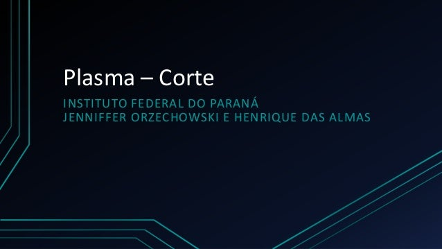 Plasma – Corte  INSTITUTO FEDERAL DO PARANÁ  JENNIFFER ORZECHOWSKI E HENRIQUE DAS ALMAS