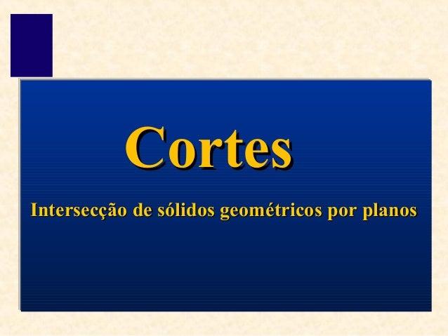 Intersecção de sólidos geométricos por planosIntersecção de sólidos geométricos por planos CortesCortes