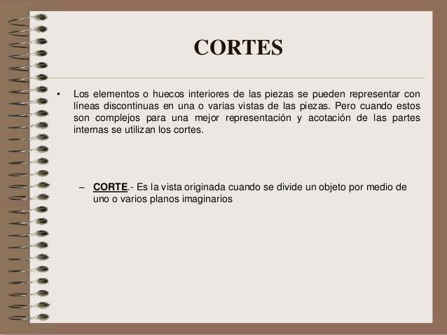 CORTES • Los elementos o huecos interiores de las piezas se pueden representar con líneas discontinuas en una o varias vis...