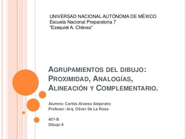 """UNIVERSAD NACIONAL AUTÓNOMA DE MÉXICO Escuela Nacional Preparatoria 7 """"Ezequiel A. Chávez""""  AGRUPAMIENTOS DEL DIBUJO: PROX..."""