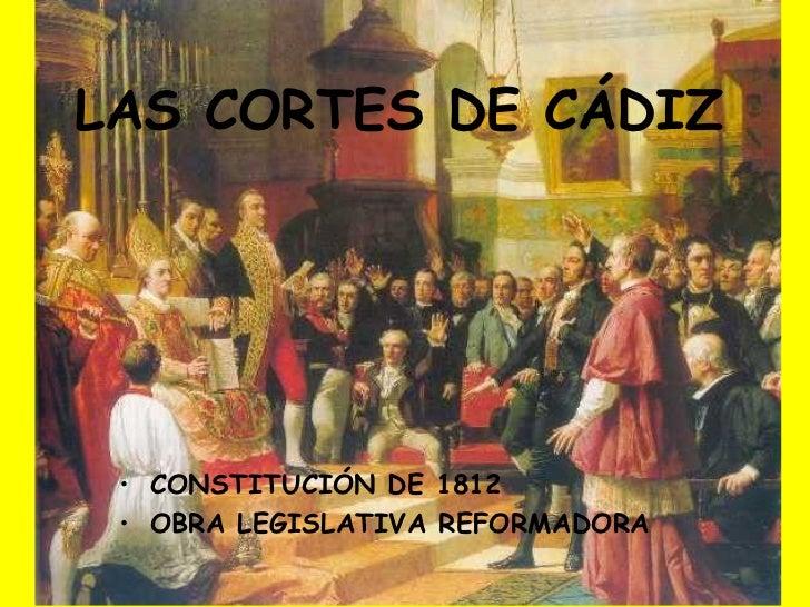 LAS CORTES DE CÁDIZ <ul><li>CONSTITUCIÓN DE 1812  </li></ul><ul><li>OBRA LEGISLATIVA REFORMADORA </li></ul>