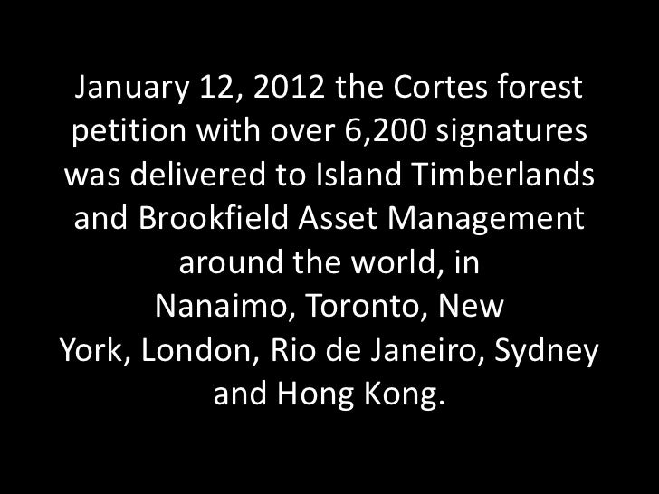 January 12, 2012 the Cortes forest petition with over 6,200 signatureswas delivered to Island Timberlands and Brookfield A...