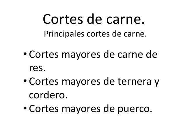 Cortes de carne.    Principales cortes de carne.• Cortes mayores de carne de  res.• Cortes mayores de ternera y  cordero.•...