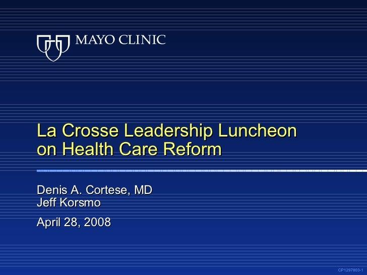 La Crosse Leadership Luncheon on Health Care Reform Denis A. Cortese, MD Jeff Korsmo April 28, 2008